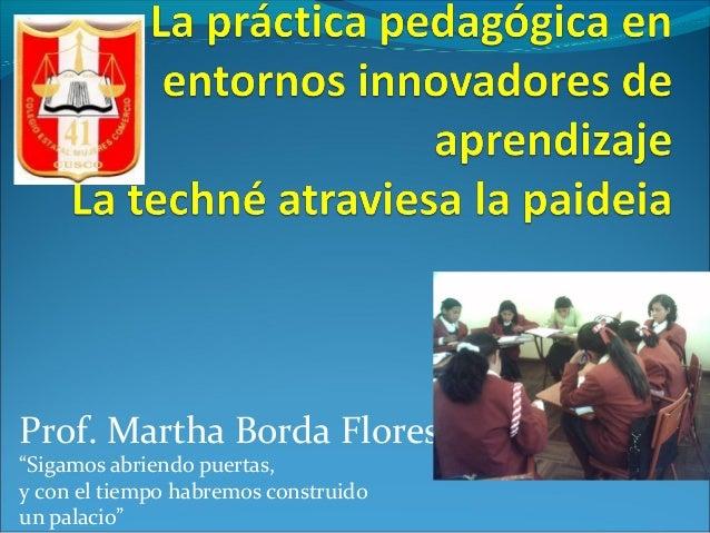 """Prof. Martha Borda Flores""""Sigamos abriendo puertas,y con el tiempo habremos construidoun palacio"""""""