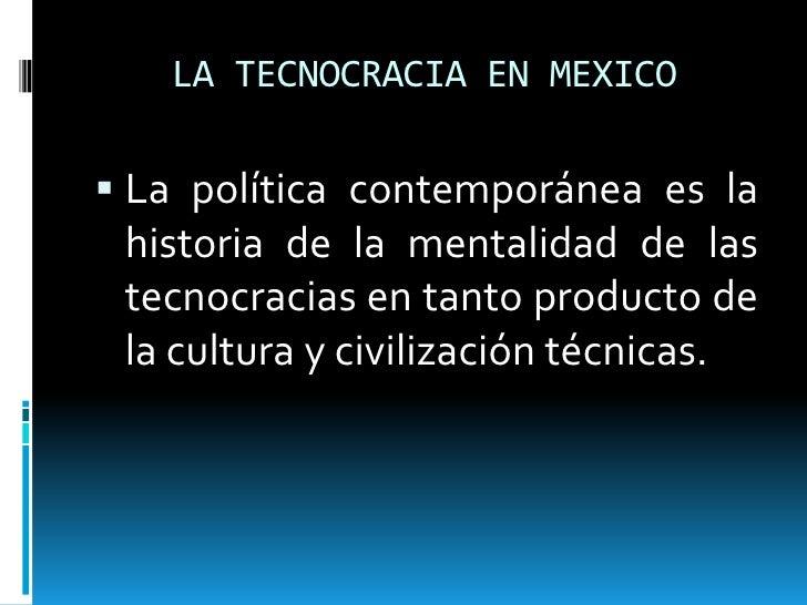 LA TECNOCRACIA EN MEXICO La política contemporánea es la historia de la mentalidad de las tecnocracias en tanto producto ...