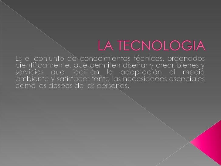 LA TECNOLOGIA<br />Es el conjunto de conocimientos técnicos, ordenados científicamente, que permiten diseñar y crear biene...