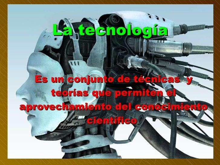 La tecnología Es un conjunto de técnicas  y teorías que permiten el aprovechamiento del conocimiento científico