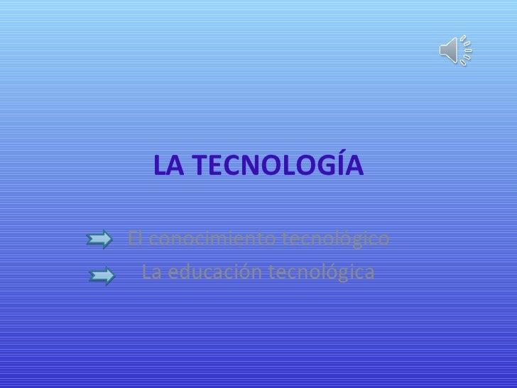 LA TECNOLOGÍAEl conocimiento tecnológico  La educación tecnológica