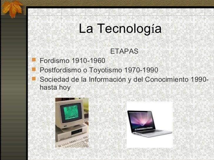 La Tecnología                       ETAPAS Fordismo 1910-1960 Postfordismo o Toyotismo 1970-1990 Sociedad de la Informa...