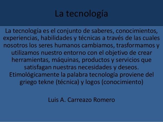 La tecnología La tecnología es el conjunto de saberes, conocimientos, experiencias, habilidades y técnicas a través de las...