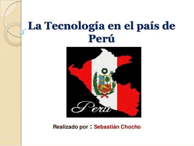 La Tecnología en el país dePerúRealizado por : Sebastián Chocho