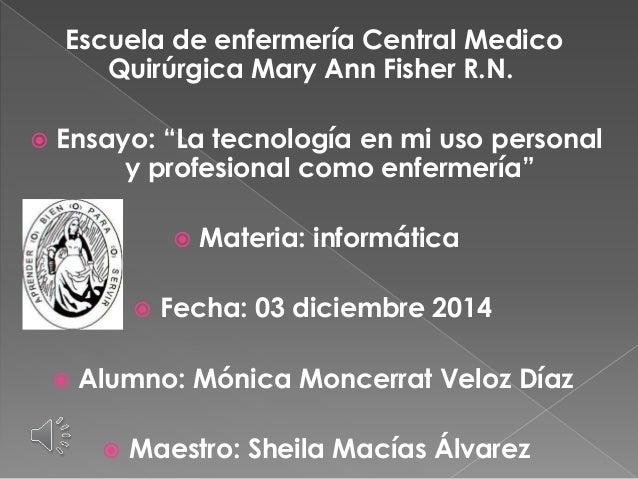 """Escuela de enfermería Central Medico  Quirúrgica Mary Ann Fisher R.N.   Ensayo: """"La tecnología en mi uso personal  y prof..."""