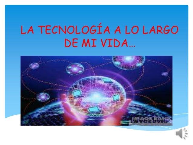 LA TECNOLOGÍA A LO LARGO       DE MI VIDA…