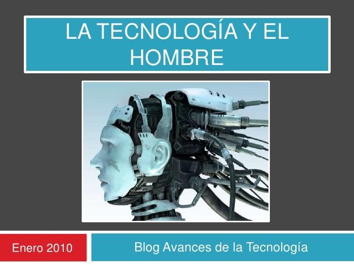 LA Tecnología y el Hombre <br />Blog Avances de la Tecnología <br />Enero 2010<br />