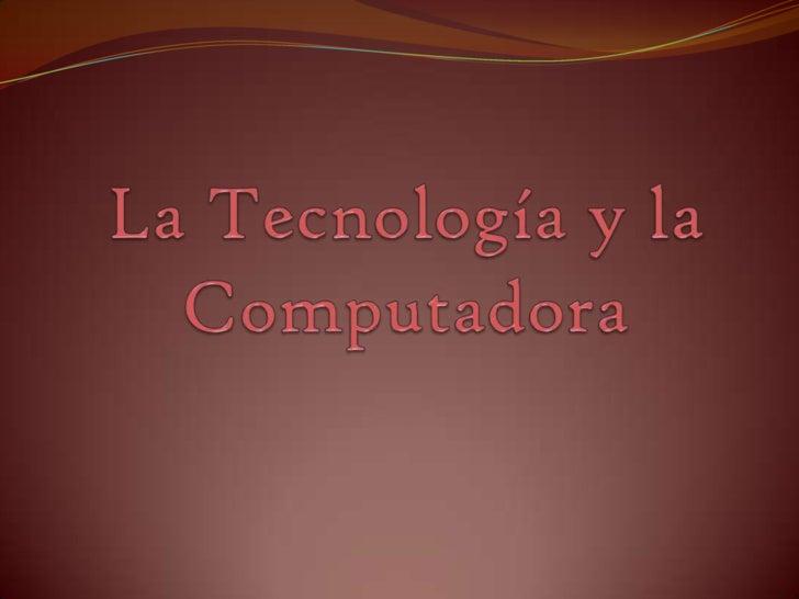 La Tecnología y la Computadora<br />