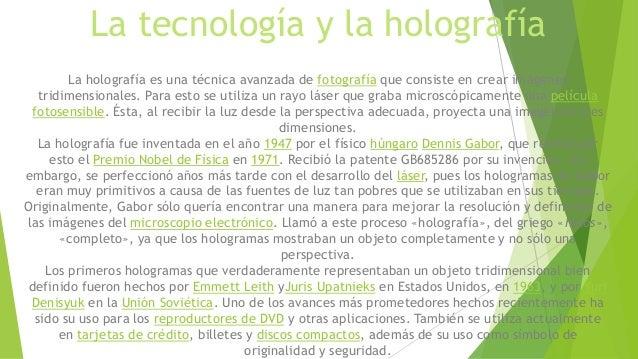 La tecnología y la holografía La holografía es una técnica avanzada de fotografía que consiste en crear imágenes tridimens...