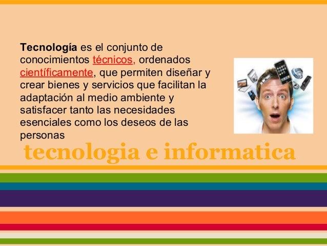 tecnologia e informaticaTecnología es el conjunto deconocimientos técnicos, ordenadoscientíficamente, que permiten diseñar...