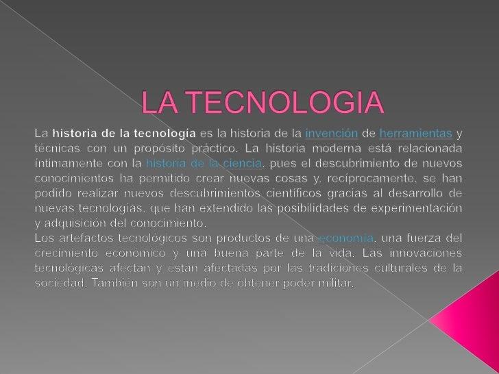 LA TECNOLOGIA<br />La historia de la tecnología es la historia de la invenciónde herramientas y técnicas con un propósito ...