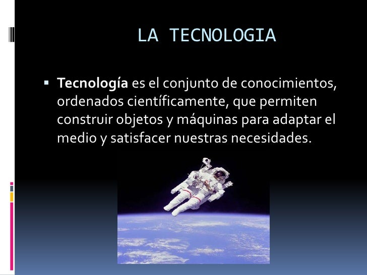LA TECNOLOGIA<br />Tecnología es el conjunto de conocimientos, ordenados científicamente, que permiten construir ...