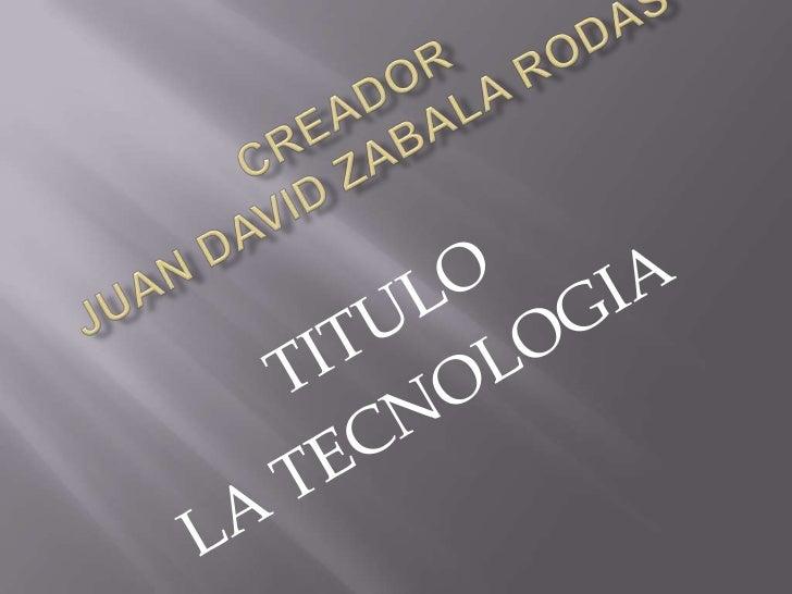 Creador  Juan David Zabala rodas<br />TITULO<br />LA TECNOLOGIA<br />