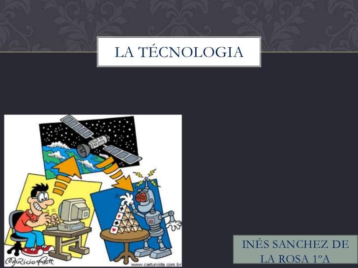 LA TÉCNOLOGIA            INÉS SANCHEZ DE               LA ROSA 1ºA