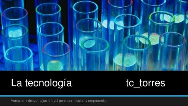 La tecnología tc_torres Ventajas y desventajas a nivel personal, social, y empresarial.