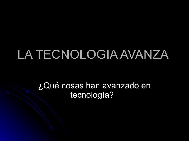 LA TECNOLOGIA AVANZA  ¿Qué cosas han avanzado en tecnología?