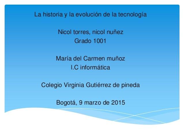 La historia y la evolución de la tecnología Nicol torres, nicol nuñez Grado 1001 María del Carmen muñoz l.C informática Co...