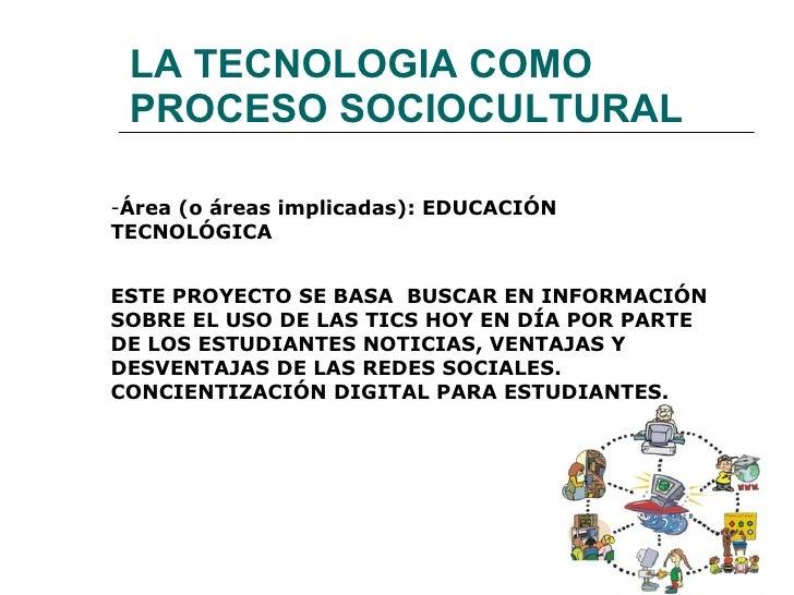 LA TECNOLOGIA COMO PROCESO SOCIOCULTURAL   <ul><li>Área (o áreas implicadas): EDUCACIÓN TECNOLÓGICA </li></ul><ul><li>ESTE...