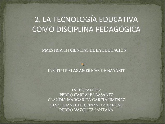 2. LA TECNOLOGÍA EDUCATIVA COMO DISCIPLINA PEDAGÓGICA MAESTRIA EN CIENCIAS DE LA EDUCACIÓN INSTITUTO LAS AMERICAS DE NAYAR...