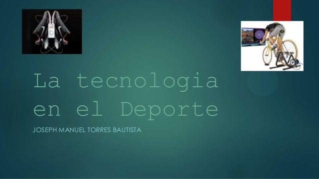 La tecnologiaen el DeporteJOSEPH MANUEL TORRES BAUTISTA