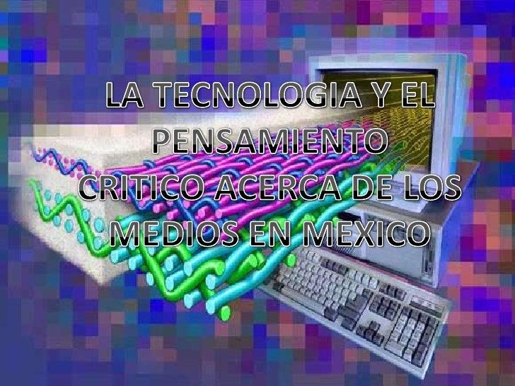 LA TECNOLOGIA Y EL PENSAMIENTO<br />CRITICO ACERCA DE LOS MEDIOS EN MEXICO<br />