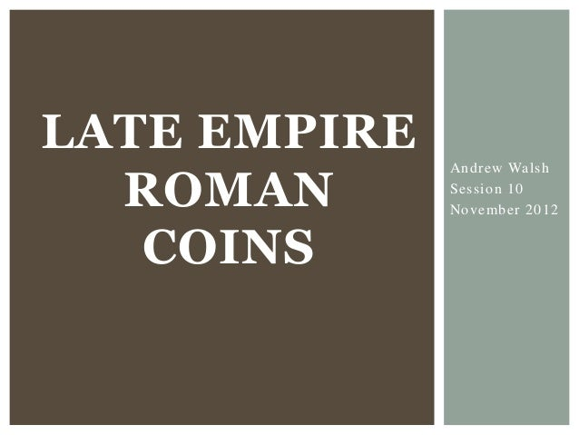 LATE EMPIRE  ROMAN              Andrew Walsh              Session 10              November 2012   COINS