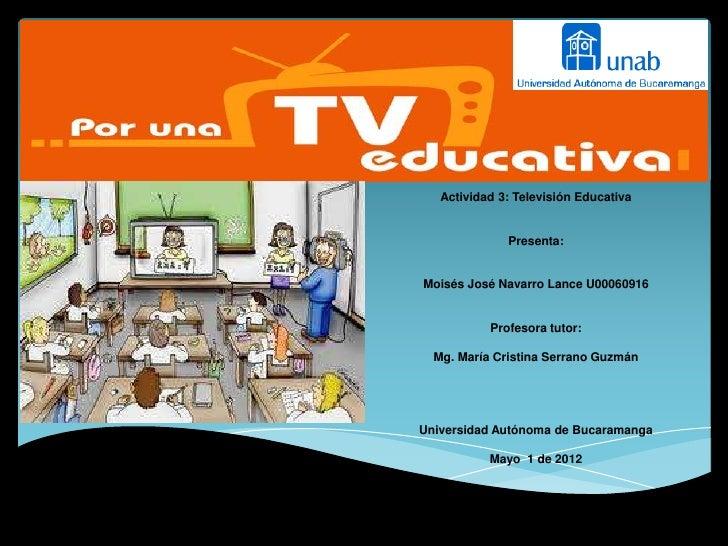Actividad 3: Televisión Educativa              Presenta:Moisés José Navarro Lance U00060916           Profesora tutor:  Mg...