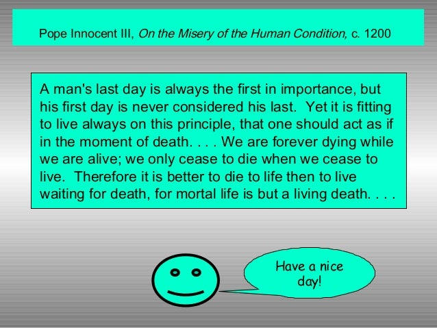 Pope Innocent III, On the Misery of the Human Condition, c. 1200  A man's last day is always the first in importance, but ...