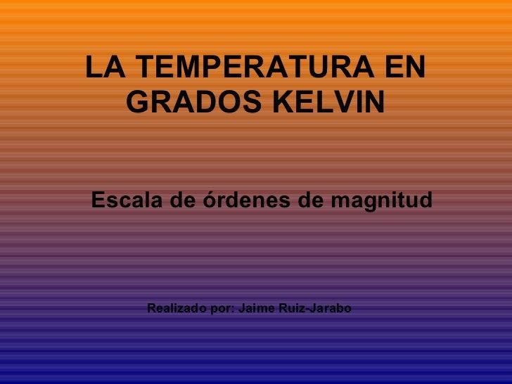 LA TEMPERATURA EN GRADOS KELVIN Escala de órdenes de magnitud   Realizado por: Jaime Ruiz-Jarabo