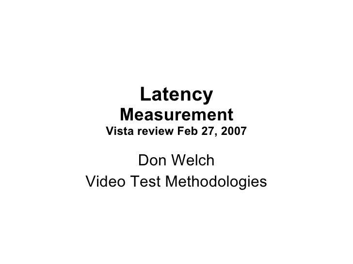 Latency Measurement Vista review Feb 27, 2007 Don Welch Video Test Methodologies