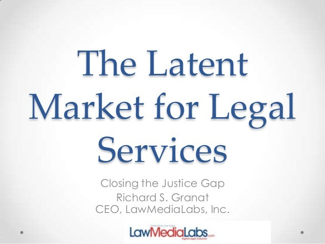 The Latent Market for Legal Services Closing the Justice Gap Richard S. Granat CEO, LawMediaLabs, Inc.
