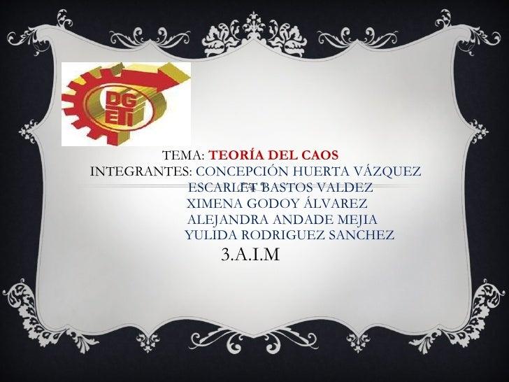 TEMA:  TEORÍA DEL CAOS   INTEGRANTES:  CONCEPCIÓN HUERTA VÁZQUEZ   ESCARLET BASTOS VALDEZ   XIMENA GODOY ÁLVAREZ    ALEJAN...
