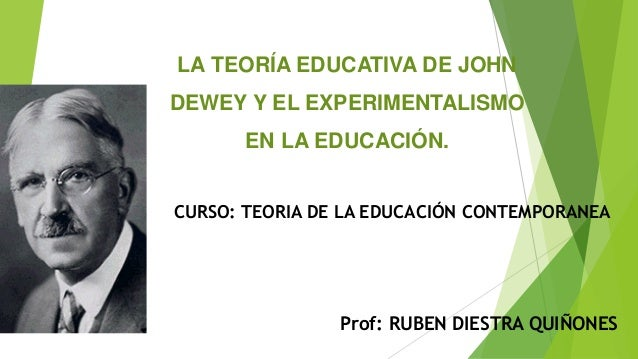 LA TEORÍA EDUCATIVA DE JOHN DEWEY Y EL EXPERIMENTALISMO EN LA EDUCACIÓN. Prof: RUBEN DIESTRA QUIÑONES CURSO: TEORIA DE LA ...
