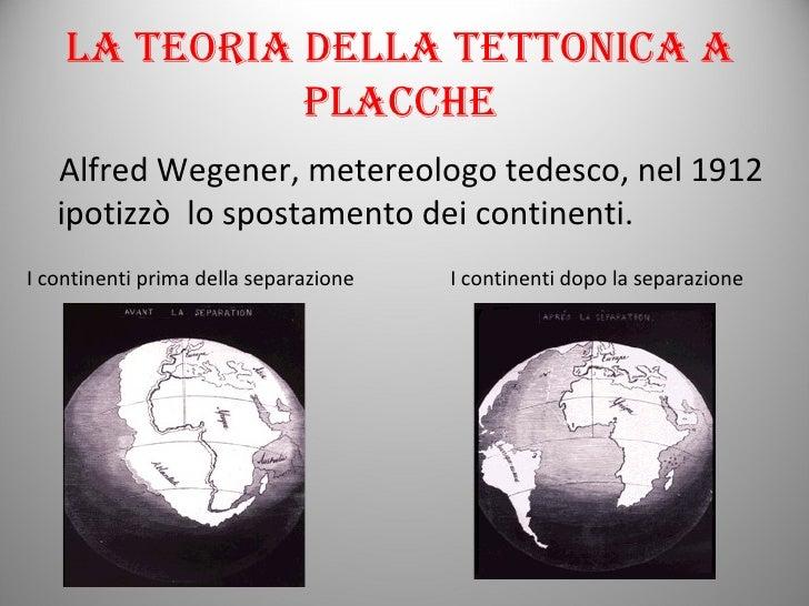 La teoria della tettonica a placche <ul><li>Alfred Wegener, metereologo tedesco, nel 1912 ipotizzò  lo spostamento dei con...