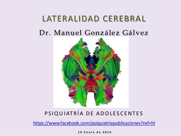 LATERALIDAD CEREBRAL Dr. Manuel González Gálvez  P S I Q U I AT R Í A D E A D O L E S C E N T E S https://www.facebook.com...