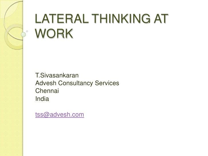 LATERAL THINKING AT WORK<br />T.Sivasankaran<br />Advesh Consultancy Services<br />Chennai <br />India<br />tss@advesh.com...