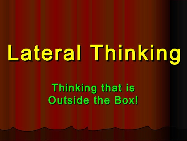 Lateral Thinking   Thinking that is   Outside the Box!