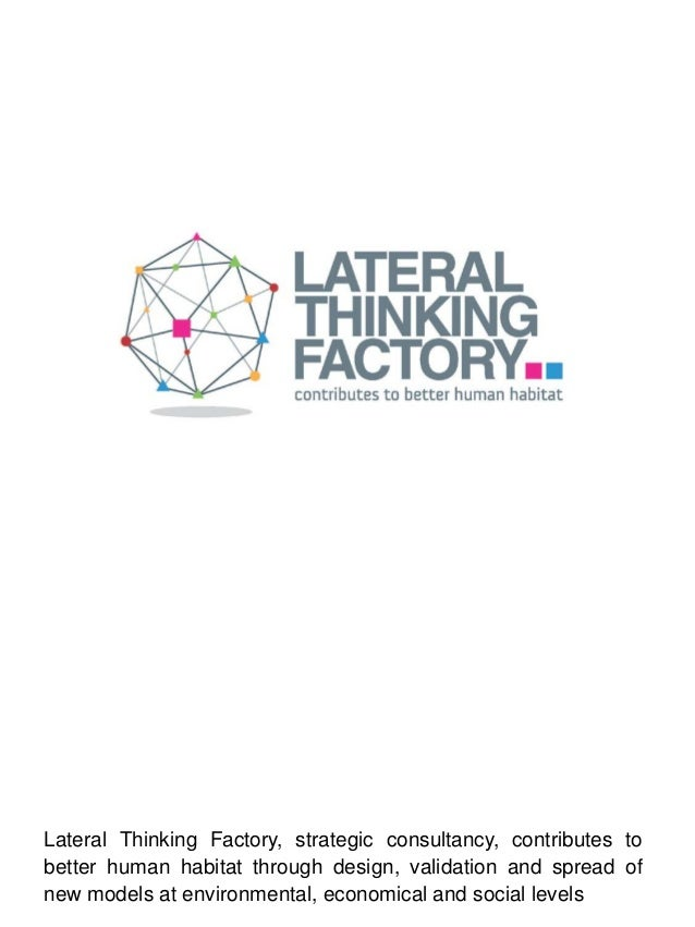 Lateral Thinking Factory, strategic consultancy, contributes tobetter human habitat through design, validation and spread ...