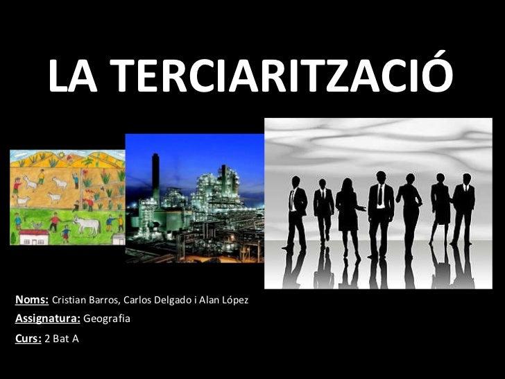 LA TERCIARITZACIÓ Noms:   Cristian Barros, Carlos Delgado i Alan López Assignatura:   Geografia Curs:   2 Bat A