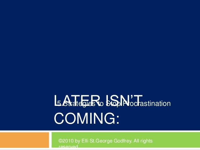 LATER ISN'T COMING: 5 Strategies to Stop Procrastination ©2010 by Elli St.George Godfrey. All rights reserved
