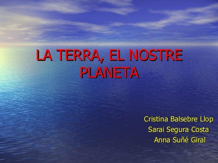 LA TERRA, EL NOSTRE PLANETA Cristina Balsebre Llop Sarai Segura Costa Anna Suñé Giral