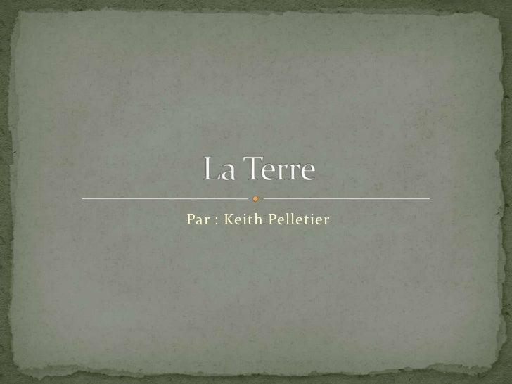 Par : Keith Pelletier<br />La Terre <br />