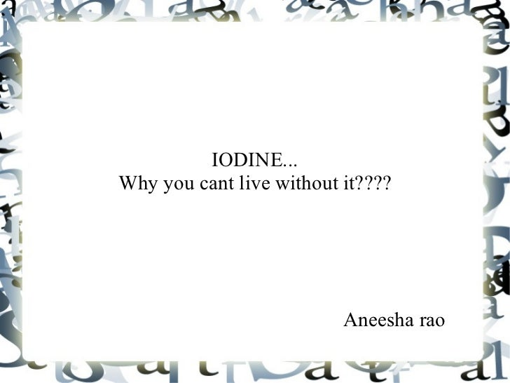 IODINE...Why you cant live without it????                          Aneesha rao