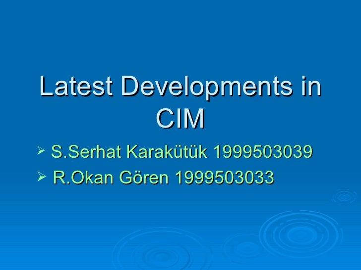 Latest Developments in CIM <ul><li>S.Serhat Karakütük 1999503039 </li></ul><ul><li>R.Okan Gören 1999503033 </li></ul>