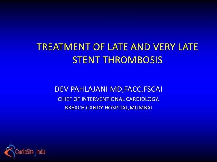 TREATMENT OF LATE AND VERY LATE      STENT THROMBOSIS   DEV PAHLAJANI MD,FACC,FSCAI    CHIEF OF INTERVENTIONAL CARDIOLOGY,...