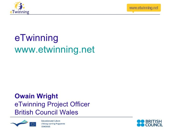 eTwinning www.etwinning.net   Owain Wright eTwinning Project Officer British Council Wales