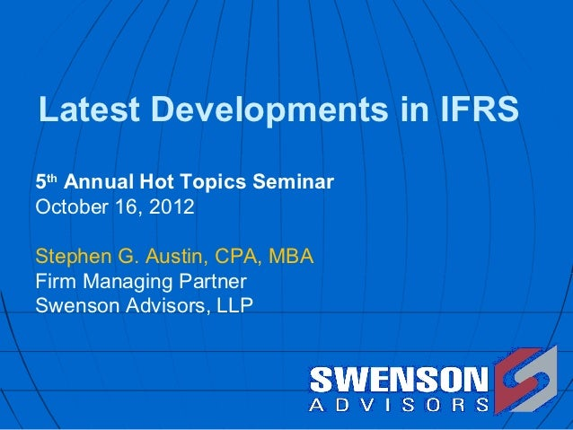 Latest Developments in IFRS5th Annual Hot Topics SeminarOctober 16, 2012Stephen G. Austin, CPA, MBAFirm Managing PartnerSw...