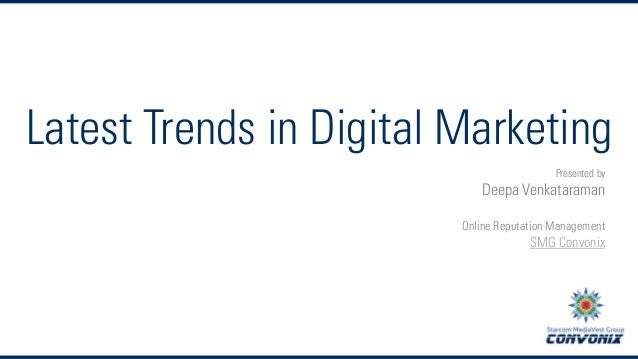 Latest Trends in Digital Marketing Presented by  Deepa Venkataraman Online Reputation Management  SMG Convonix