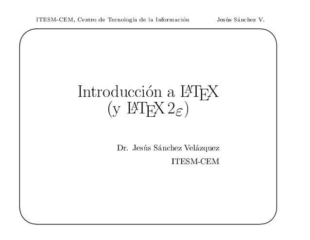 ITESM-CEM, Centro de Tecnolog a de la Informaci on Jes us S anchez V. ' & $  Introducci on a LATEX y LATEX2 Dr. Jes us S a...