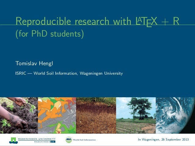 Reproducible research with LATEX + R (for PhD students) Tomislav Hengl ISRIC — World Soil Information, Wageningen Universi...